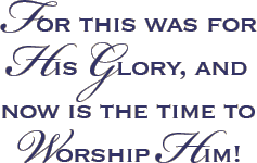 For this was for his glory, and now is the time to Worship Him!